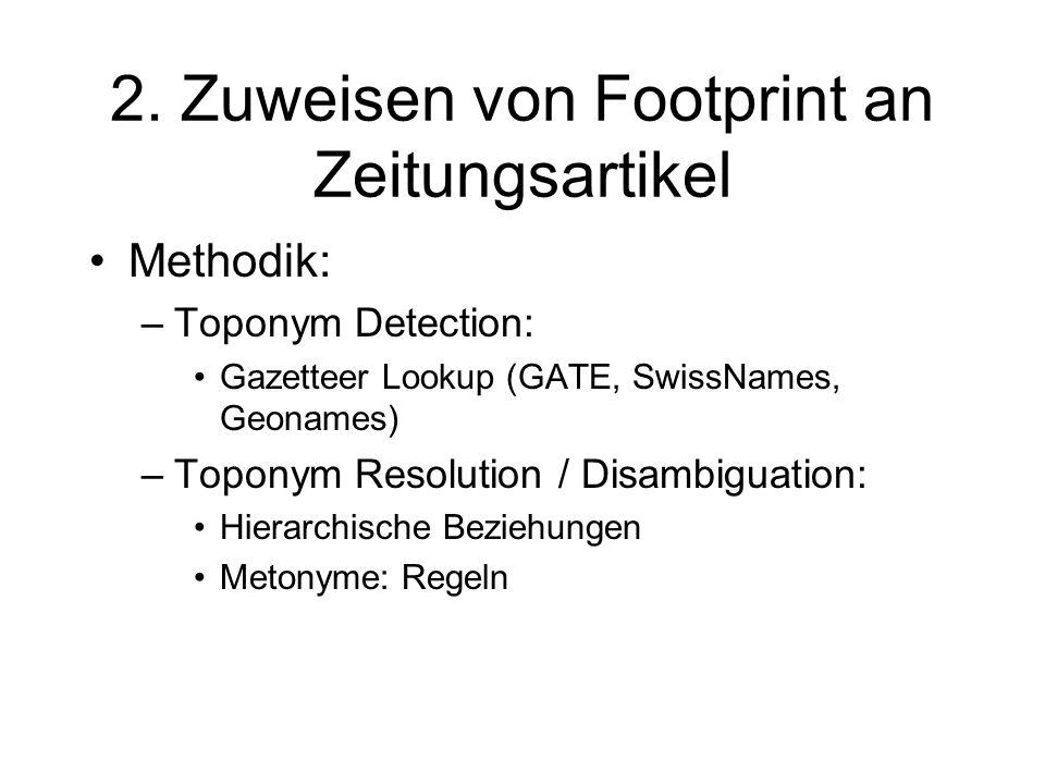 2. Zuweisen von Footprint an Zeitungsartikel Methodik: –Toponym Detection: Gazetteer Lookup (GATE, SwissNames, Geonames) –Toponym Resolution / Disambi