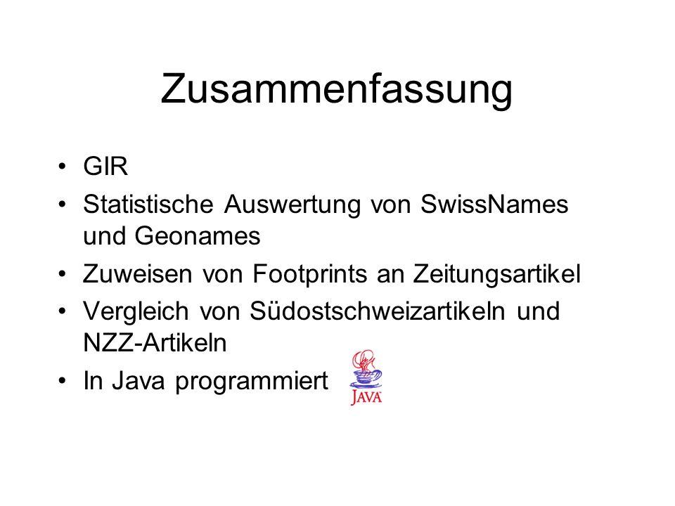 Zusammenfassung GIR Statistische Auswertung von SwissNames und Geonames Zuweisen von Footprints an Zeitungsartikel Vergleich von Südostschweizartikeln und NZZ-Artikeln In Java programmiert