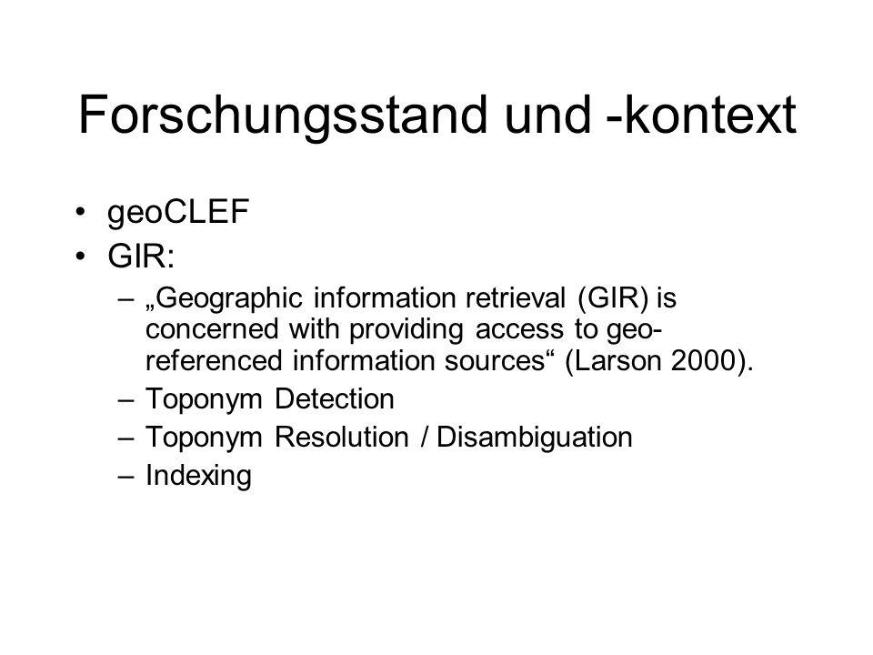 Toponym Detection Erkennung von Ortsnamen Methoden: –Gazetteer Lookup GETTY, Geonames, WorldGazetteer, GNIS, NIMA, Bevölkerungsstatistik.de –NER-Systems Regel-basiert, statistisch Z.B.