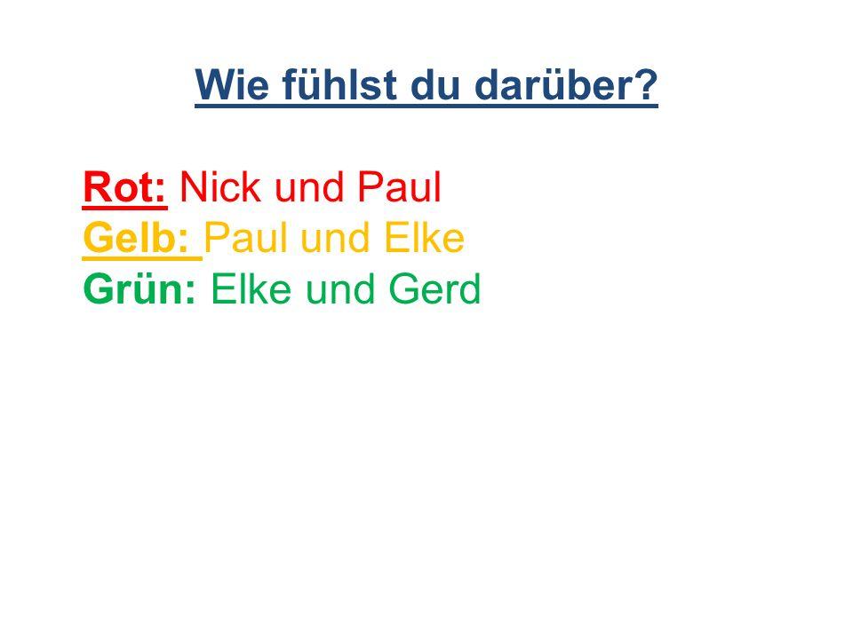 Wie fühlst du darüber? Rot: Nick und Paul Gelb: Paul und Elke Grün: Elke und Gerd