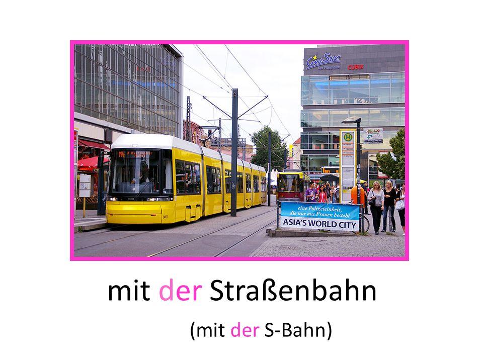 mit der Straßenbahn (mit der S-Bahn)