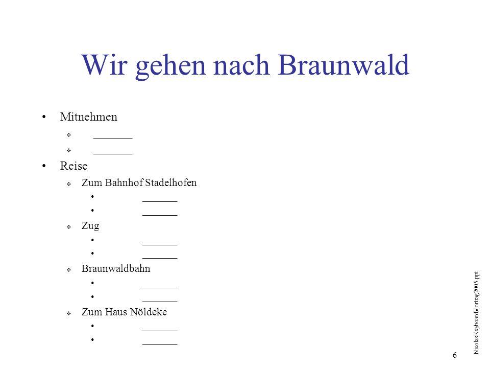 NicolasKeyboardVortrag2005.ppt 6 Wir gehen nach Braunwald Mitnehmen _______ Reise Zum Bahnhof Stadelhofen _______ Zug _______ Braunwaldbahn _______ Zu