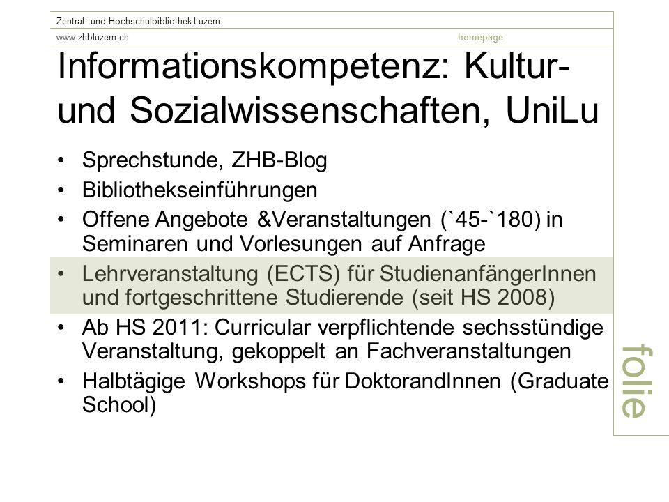 Informationskompetenz: Kultur- und Sozialwissenschaften, UniLu Sprechstunde, ZHB-Blog Bibliothekseinführungen Offene Angebote &Veranstaltungen (`45-`180) in Seminaren und Vorlesungen auf Anfrage Lehrveranstaltung (ECTS) für StudienanfängerInnen und fortgeschrittene Studierende (seit HS 2008) Ab HS 2011: Curricular verpflichtende sechsstündige Veranstaltung, gekoppelt an Fachveranstaltungen Halbtägige Workshops für DoktorandInnen (Graduate School) folie Zentral- und Hochschulbibliothek Luzern www.zhbluzern.chhomepage