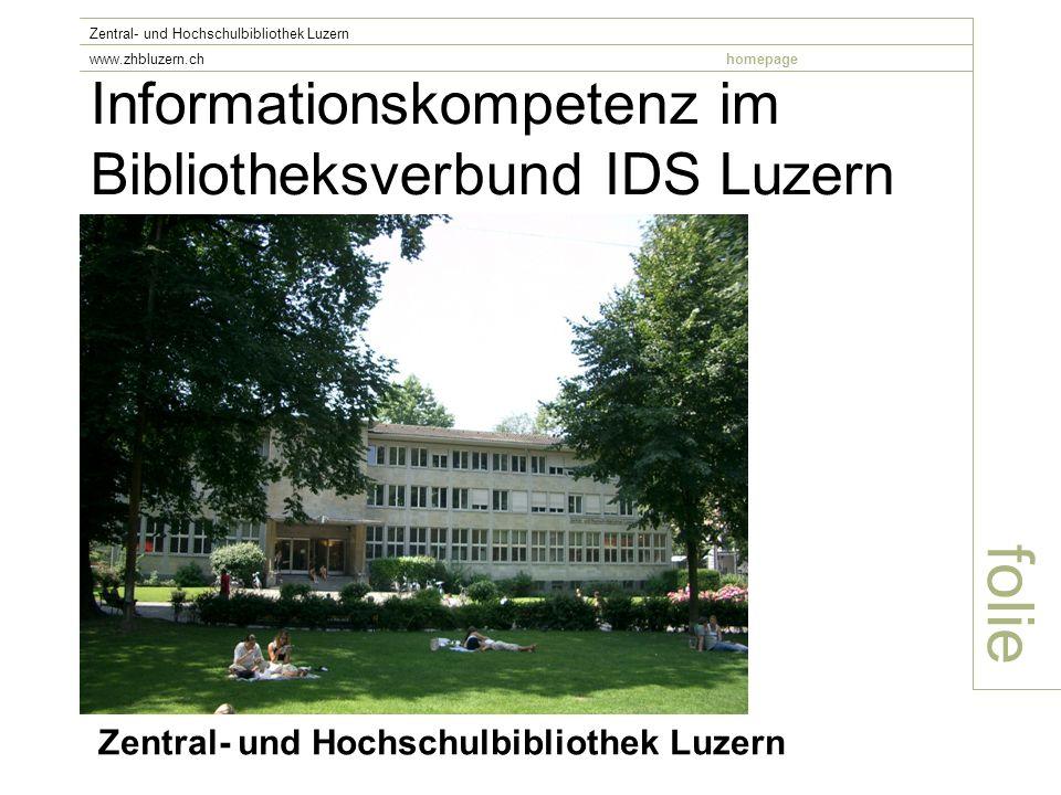 Informationskompetenz im Bibliotheksverbund IDS Luzern folie Zentral- und Hochschulbibliothek Luzern www.zhbluzern.chhomepage Zentral- und Hochschulbibliothek Luzern