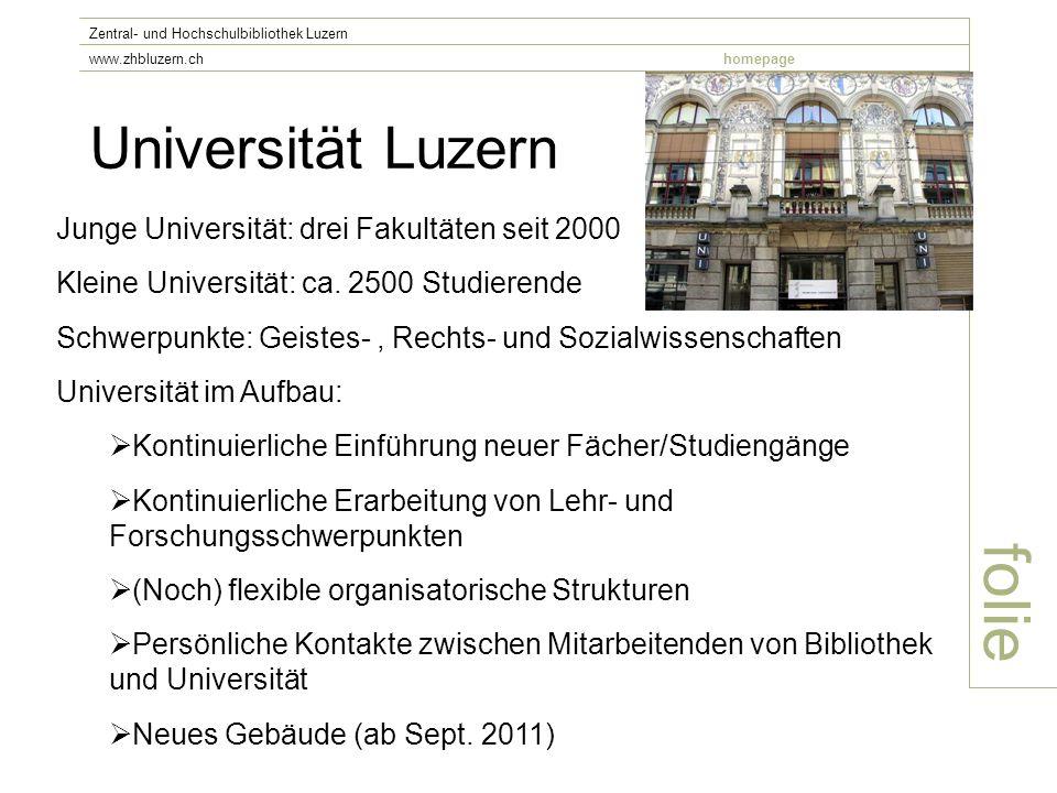 Universität Luzern folie Zentral- und Hochschulbibliothek Luzern www.zhbluzern.chhomepage Junge Universität: drei Fakultäten seit 2000 Kleine Universität: ca.