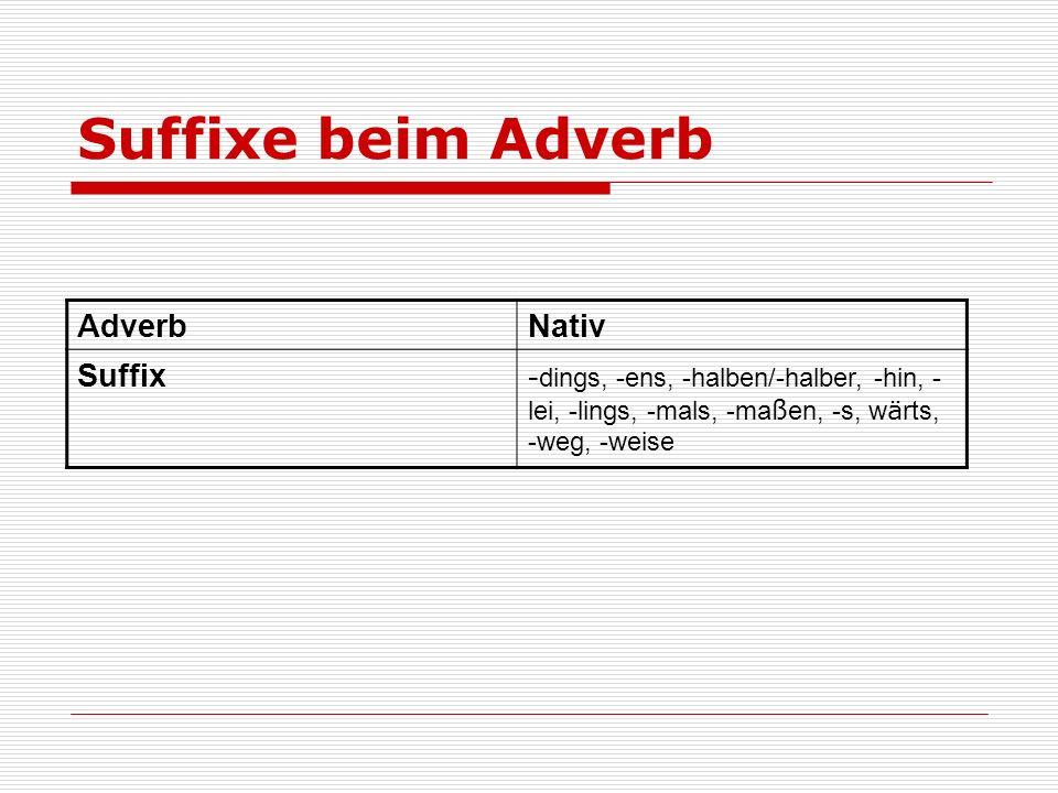 Suffixe beim Adverb AdverbNativ Suffix- dings, -ens, -halben/-halber, -hin, - lei, -lings, -mals, -ma ß en, -s, w ä rts, -weg, -weise