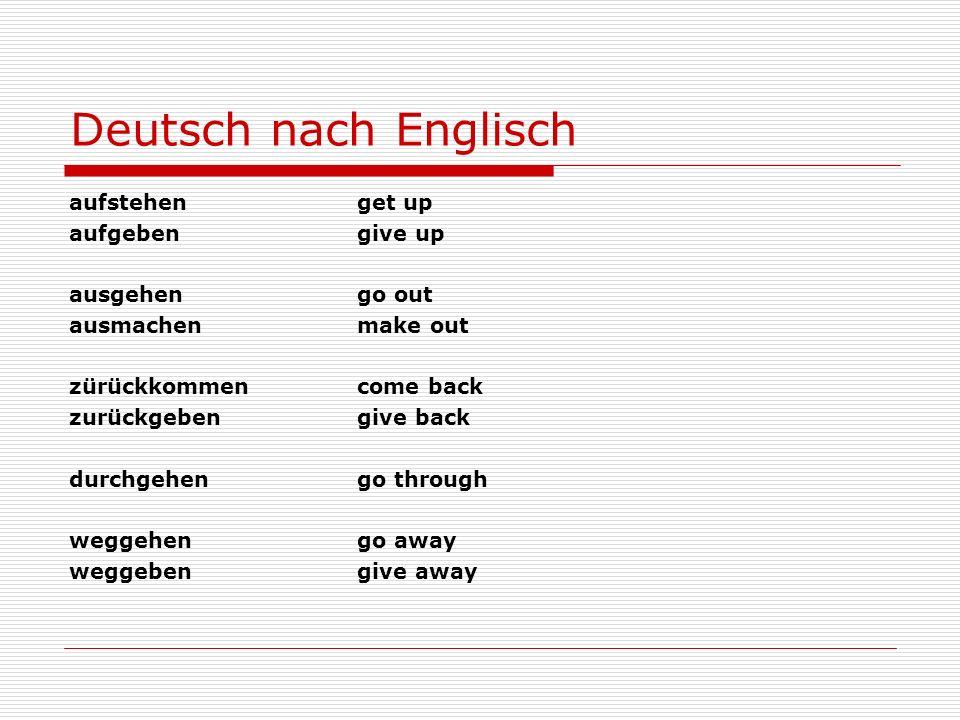 Deutsch nach Englisch aufstehenget up aufgebengive up ausgehen go out ausmachenmake out zürückkommencome back zurückgebengive back durchgehen go throu