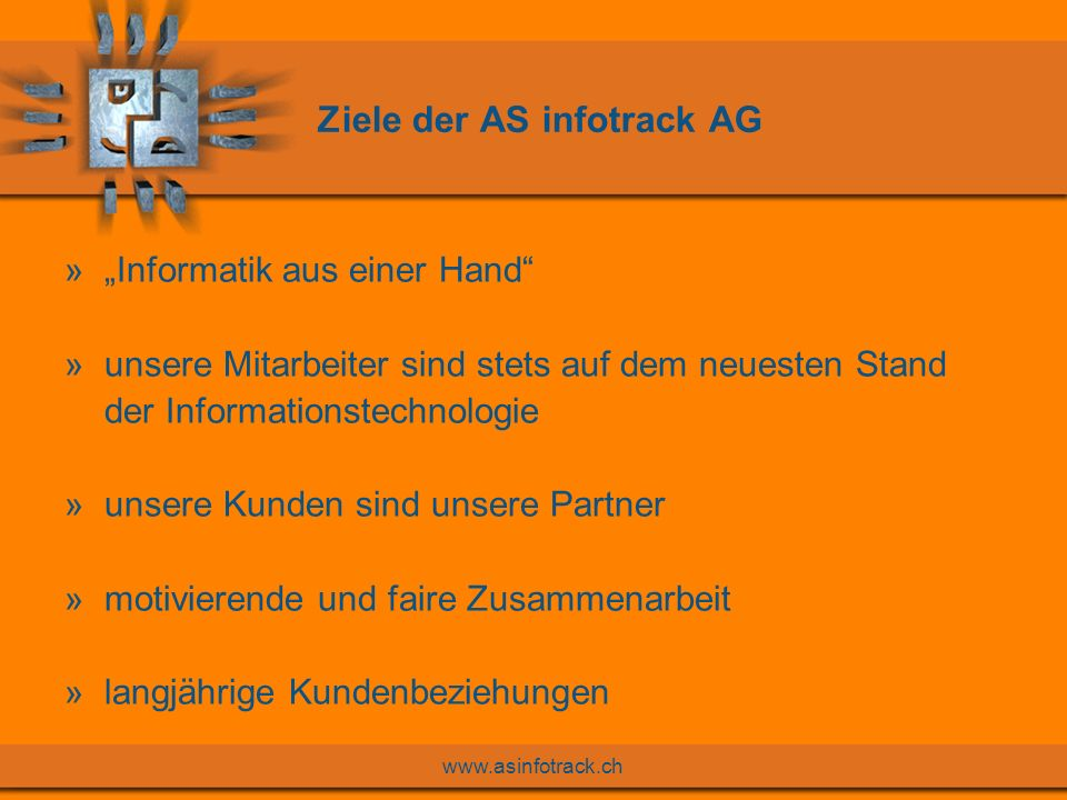 www.asinfotrack.ch Ziele der AS infotrack AG »Informatik aus einer Hand »unsere Mitarbeiter sind stets auf dem neuesten Stand der Informationstechnologie »unsere Kunden sind unsere Partner »motivierende und faire Zusammenarbeit »langjährige Kundenbeziehungen