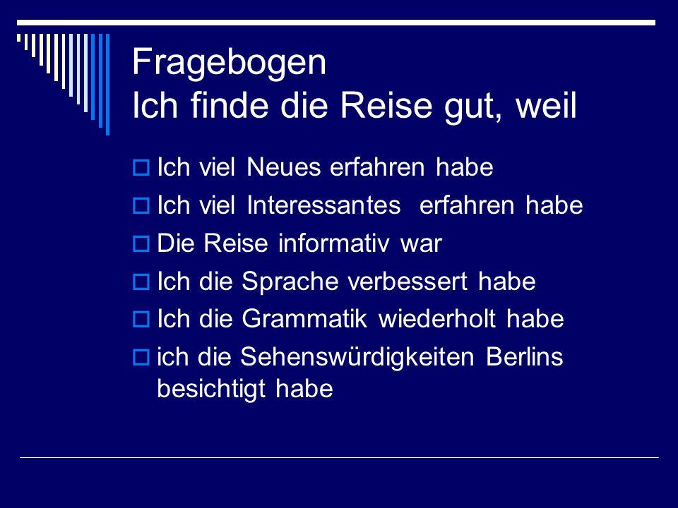 Fragebogen Ich finde die Reise gut, weil Ich viel Neues erfahren habe Ich viel Interessantes erfahren habe Die Reise informativ war Ich die Sprache verbessert habe Ich die Grammatik wiederholt habe ich die Sehenswürdigkeiten Berlins besichtigt habe