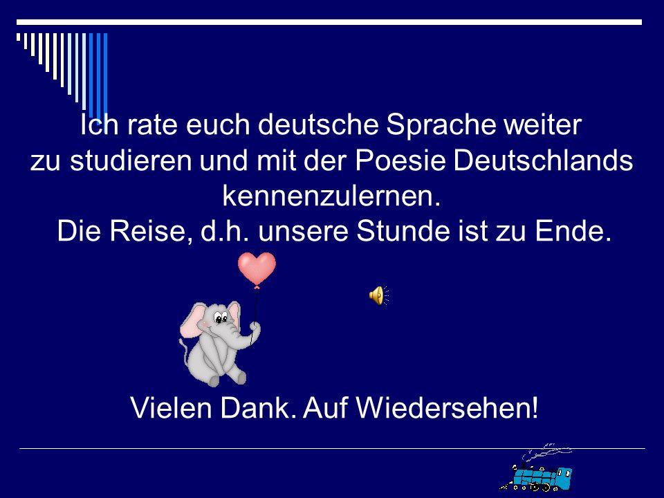 Ich rate euch deutsche Sprache weiter zu studieren und mit der Poesie Deutschlands kennenzulernen.