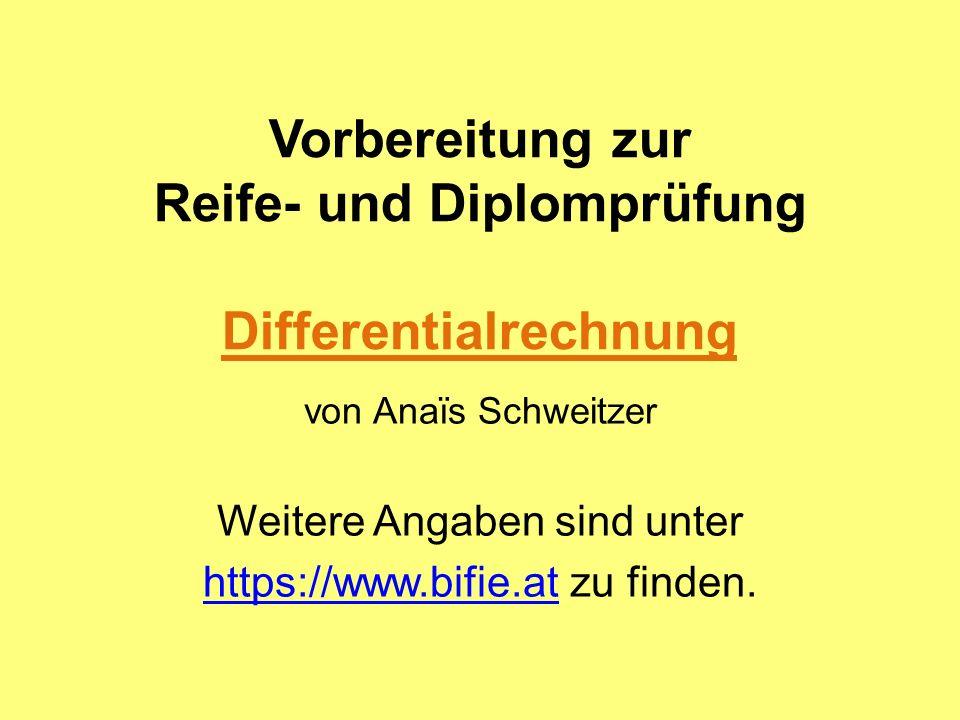 Vorbereitung zur Reife- und Diplomprüfung Differentialrechnung von Anaïs Schweitzer Weitere Angaben sind unter https://www.bifie.athttps://www.bifie.at zu finden.
