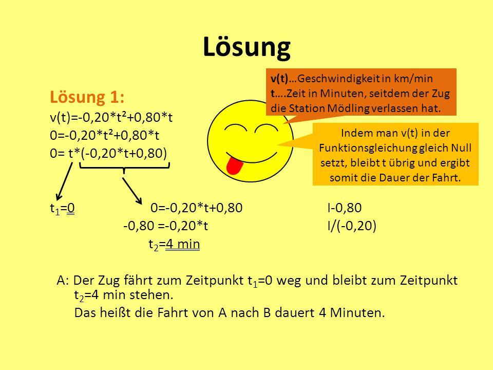 Lösung Lösung 1: v(t)=-0,20*t²+0,80*t 0=-0,20*t²+0,80*t 0= t*(-0,20*t+0,80) t 1 =0 0=-0,20*t+0,80 I-0,80 -0,80 =-0,20*t I/(-0,20) t 2 =4 min A: Der Zug fährt zum Zeitpunkt t 1 =0 weg und bleibt zum Zeitpunkt t 2 =4 min stehen.