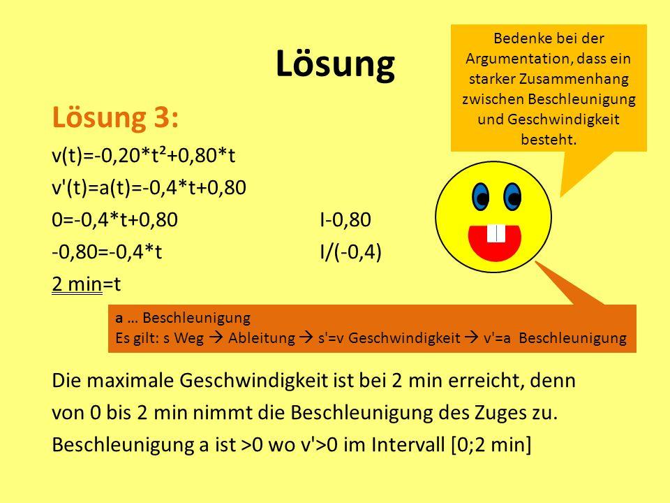 Lösung Lösung 3: v(t)=-0,20*t²+0,80*t v (t)=a(t)=-0,4*t+0,80 0=-0,4*t+0,80I-0,80 -0,80=-0,4*tI/(-0,4) 2 min=t Die maximale Geschwindigkeit ist bei 2 min erreicht, denn von 0 bis 2 min nimmt die Beschleunigung des Zuges zu.