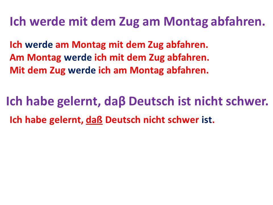 Ich werde mit dem Zug am Montag abfahren. Ich habe gelernt, daβ Deutsch ist nicht schwer. Ich werde am Montag mit dem Zug abfahren. Am Montag werde ic