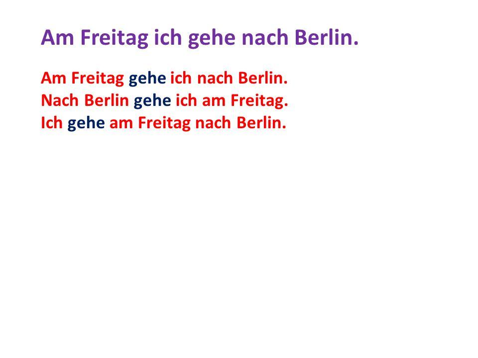 Am Freitag ich gehe nach Berlin. Am Freitag gehe ich nach Berlin. Nach Berlin gehe ich am Freitag. Ich gehe am Freitag nach Berlin.