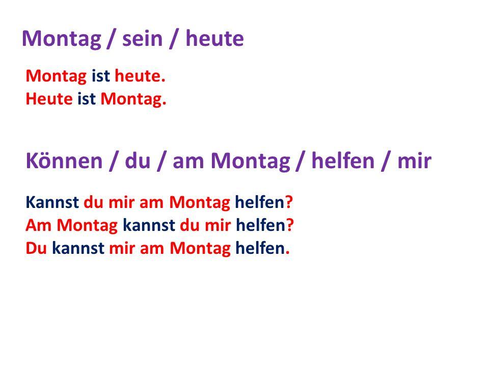 Montag / sein / heute Können / du / am Montag / helfen / mir Montag ist heute. Heute ist Montag. Kannst du mir am Montag helfen? Am Montag kannst du m