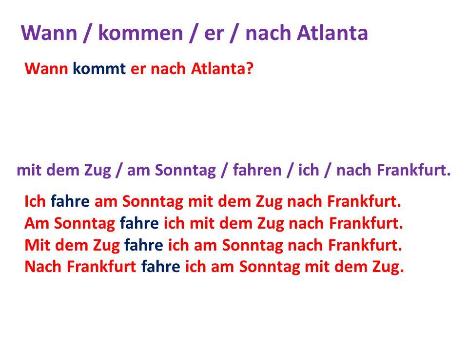 Wann / kommen / er / nach Atlanta mit dem Zug / am Sonntag / fahren / ich / nach Frankfurt. Wann kommt er nach Atlanta? Ich fahre am Sonntag mit dem Z