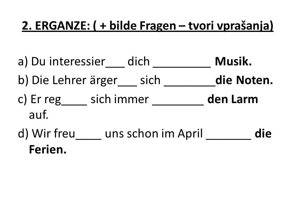 2. ERGANZE: ( + bilde Fragen – tvori vprašanja) a) Du interessier___ dich _________ Musik. b) Die Lehrer ärger___ sich ________die Noten. c) Er reg___