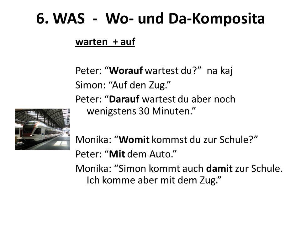 6. WAS - Wo- und Da-Komposita warten + auf Peter: Worauf wartest du? na kaj Simon: Auf den Zug. Peter: Darauf wartest du aber noch wenigstens 30 Minut