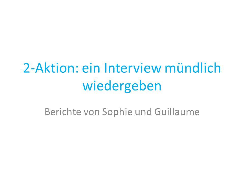 2-Aktion: ein Interview mündlich wiedergeben Berichte von Sophie und Guillaume