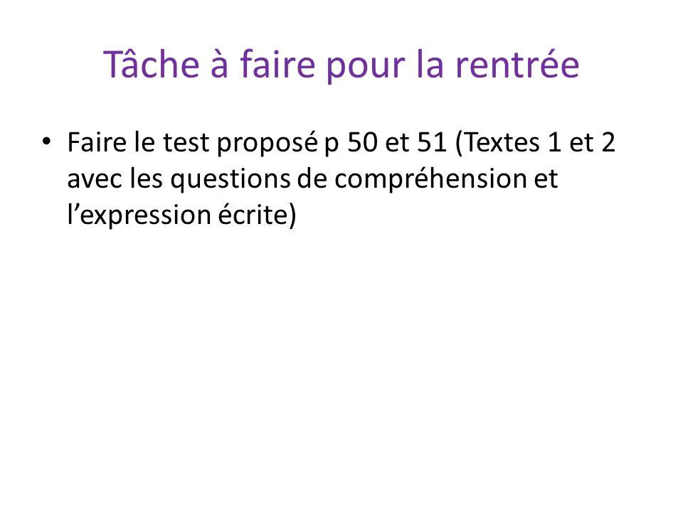 Tâche à faire pour la rentrée Faire le test proposé p 50 et 51 (Textes 1 et 2 avec les questions de compréhension et lexpression écrite)