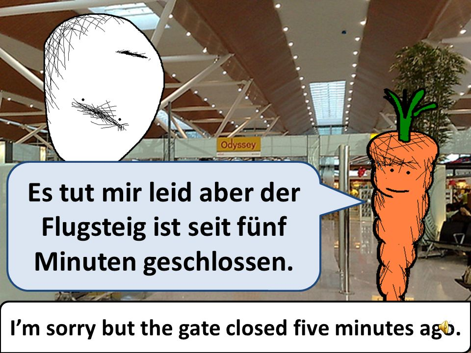 Im sorry but the gate closed five minutes ago.