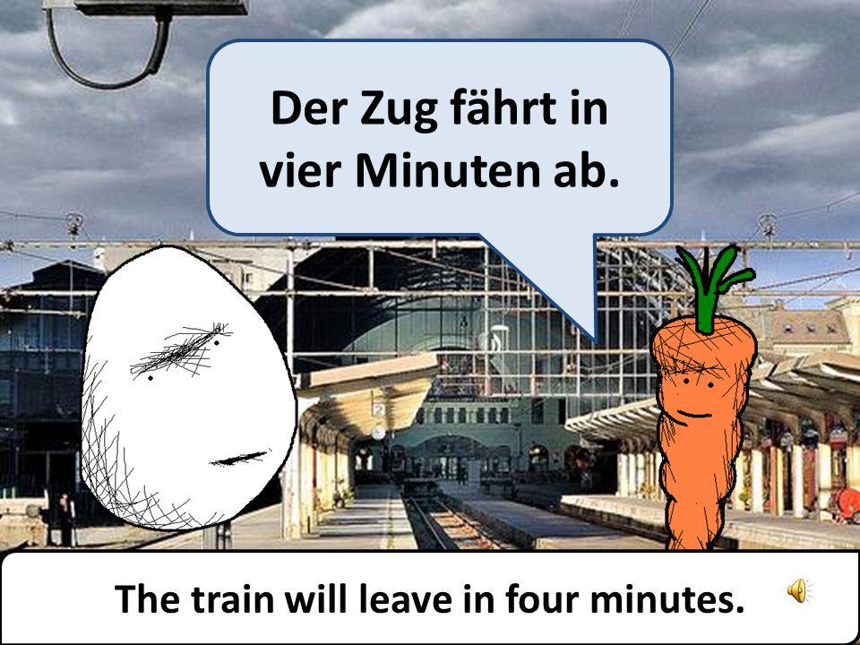 Der Zug fährt in vier Minuten ab. The train will leave in four minutes.