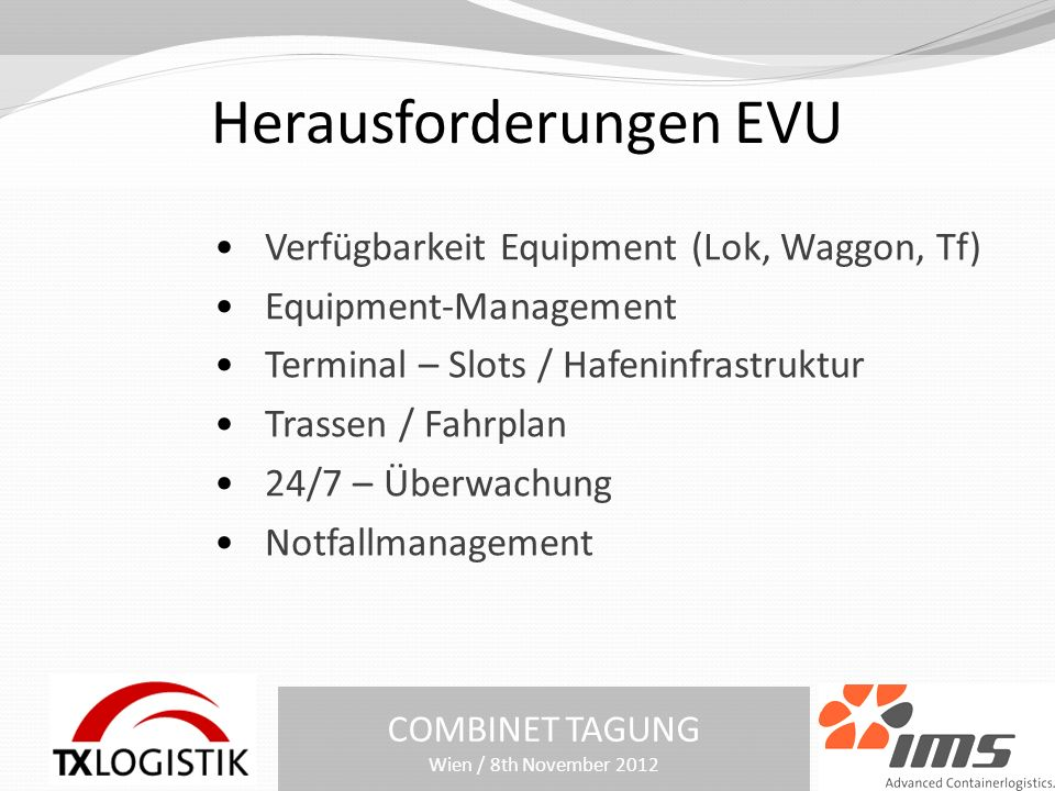 Herausforderungen EVU COMBINET TAGUNG Wien / 8th November 2012 Verfügbarkeit Equipment (Lok, Waggon, Tf) Equipment-Management Terminal – Slots / Hafeninfrastruktur Trassen / Fahrplan 24/7 – Überwachung Notfallmanagement