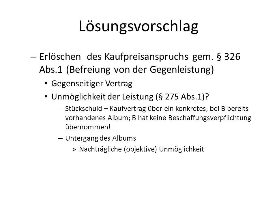 Lösungsvorschlag – Erlöschen des Kaufpreisanspruchs gem. § 326 Abs.1 (Befreiung von der Gegenleistung) Gegenseitiger Vertrag Unmöglichkeit der Leistun