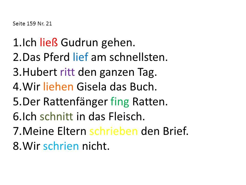 Seite 159 Nr. 21 1.Ich ließ Gudrun gehen. 2.Das Pferd lief am schnellsten. 3.Hubert ritt den ganzen Tag. 4.Wir liehen Gisela das Buch. 5.Der Rattenfän