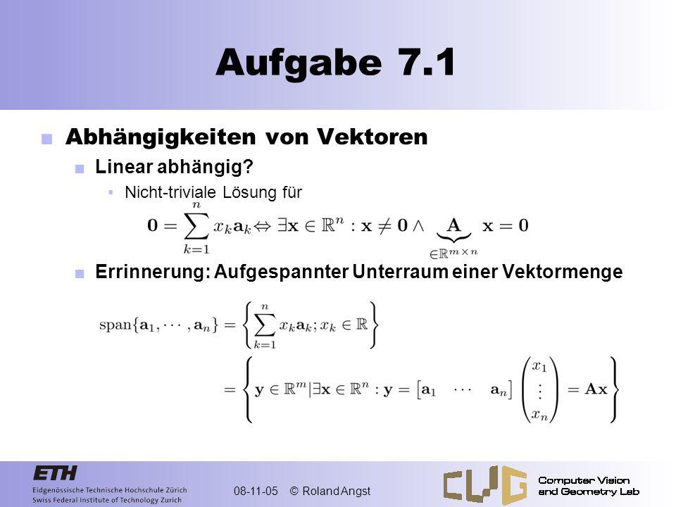 08-11-05 © Roland Angst Aufgabe 7.1 Abhängigkeiten von Vektoren Linear abhängig? Nicht-triviale Lösung für Errinnerung: Aufgespannter Unterraum einer