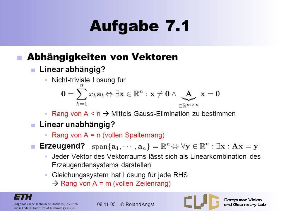 08-11-05 © Roland Angst Aufgabe 7.1 Linear unabhängig Rang von A = n (vollen Spaltenrang) Linear abhängig Rang von A < n (nicht triviale Lösungen) Erzeugend Rang von A = m (vollen Zeilenrang) Basis reguläre Matrix Rang von A = n = = = =