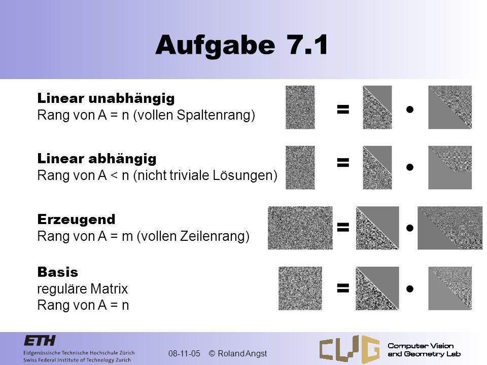 08-11-05 © Roland Angst Aufgabe 7.1 Linear unabhängig Rang von A = n (vollen Spaltenrang) Linear abhängig Rang von A < n (nicht triviale Lösungen) Erz