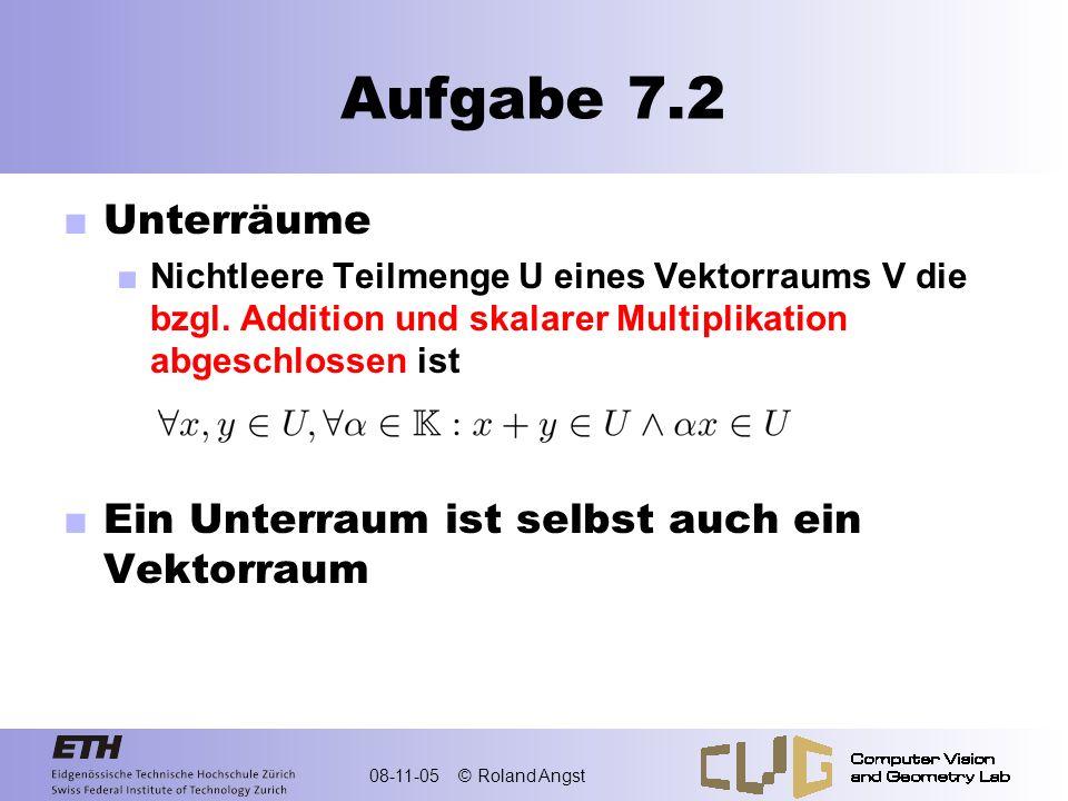 08-11-05 © Roland Angst Aufgabe 7.2 Unterräume Nichtleere Teilmenge U eines Vektorraums V die bzgl. Addition und skalarer Multiplikation abgeschlossen
