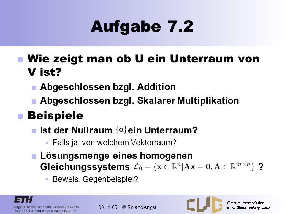 08-11-05 © Roland Angst Aufgabe 7.2 Wie zeigt man ob U ein Unterraum von V ist? Abgeschlossen bzgl. Addition Abgeschlossen bzgl. Skalarer Multiplikati
