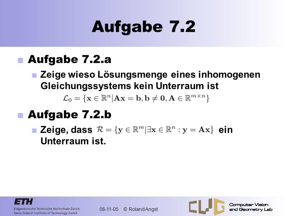 08-11-05 © Roland Angst Aufgabe 7.2 Aufgabe 7.2.a Zeige wieso Lösungsmenge eines inhomogenen Gleichungssystems kein Unterraum ist Aufgabe 7.2.b Zeige,