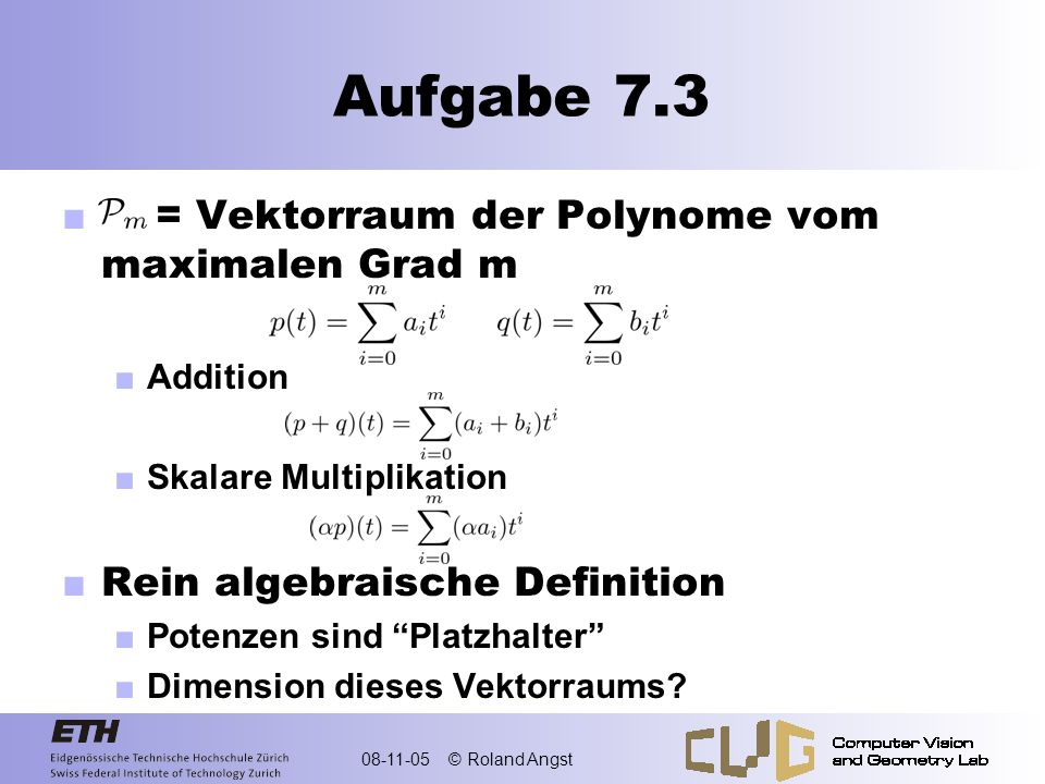 08-11-05 © Roland Angst Aufgabe 7.3.a Basis für Polynom-Vektorraum Erzeugend Linear unabhängig Standardbasis Monome: Erzeugend Linear unabhängig