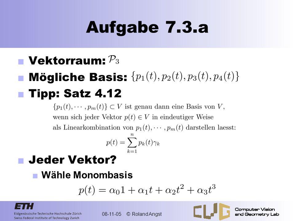 08-11-05 © Roland Angst Aufgabe 7.3.a Vektorraum: Mögliche Basis: Tipp: Satz 4.12 Jeder Vektor? Wähle Monombasis