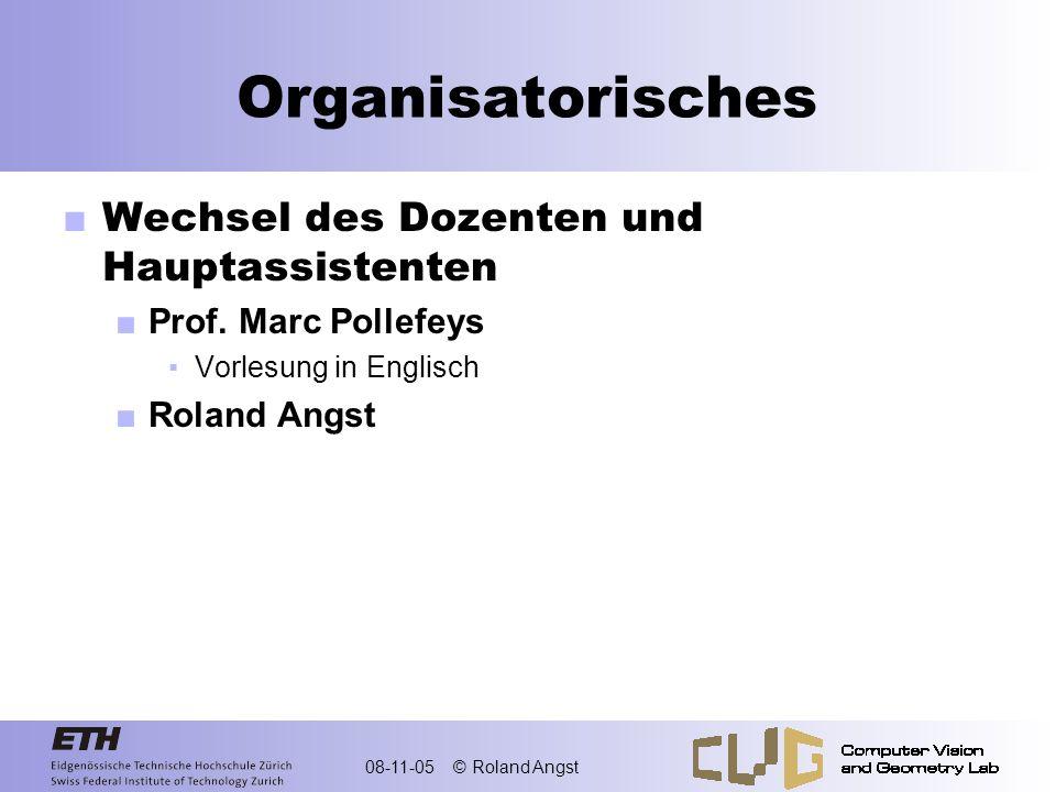 08-11-05 © Roland Angst Organisatorisches Wechsel des Dozenten und Hauptassistenten Prof. Marc Pollefeys Vorlesung in Englisch Roland Angst