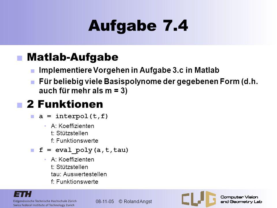 08-11-05 © Roland Angst Aufgabe 7.4 Matlab-Aufgabe Implementiere Vorgehen in Aufgabe 3.c in Matlab Für beliebig viele Basispolynome der gegebenen Form