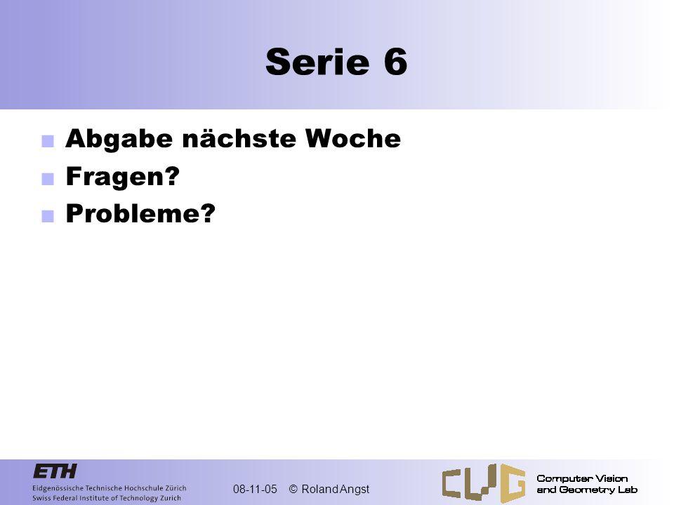 08-11-05 © Roland Angst Serie 6 Abgabe nächste Woche Fragen? Probleme?