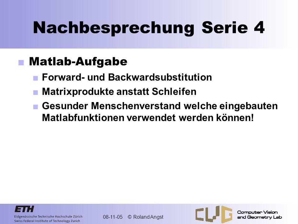 08-11-05 © Roland Angst Nachbesprechung Serie 4 Matlab-Aufgabe Forward- und Backwardsubstitution Matrixprodukte anstatt Schleifen Gesunder Menschenver