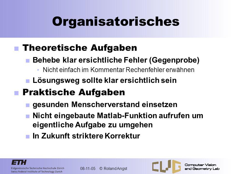 08-11-05 © Roland Angst Organisatorisches Theoretische Aufgaben Behebe klar ersichtliche Fehler (Gegenprobe) Nicht einfach im Kommentar Rechenfehler e
