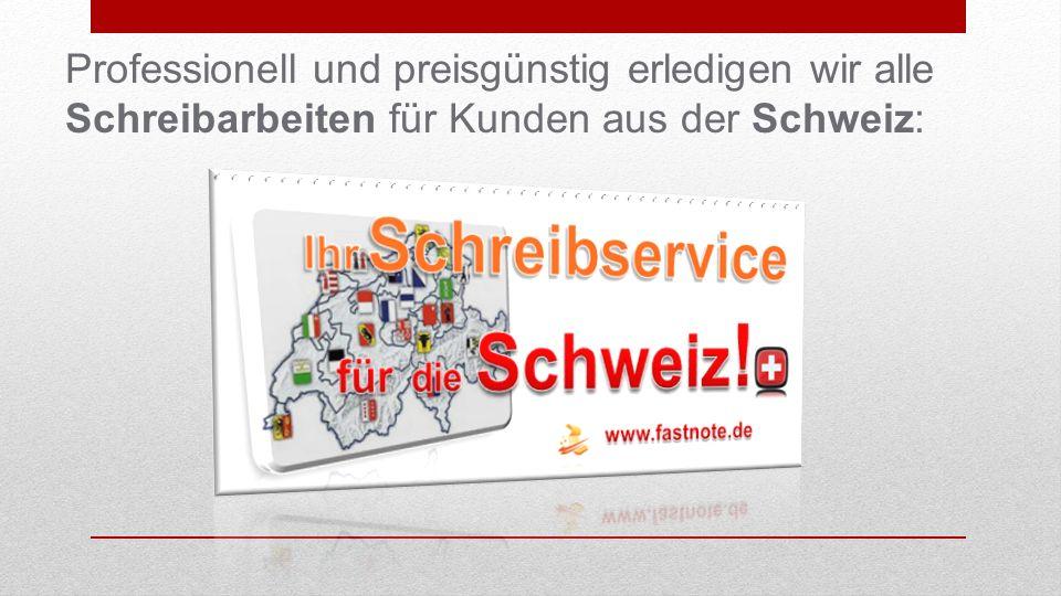 Professionell und preisgünstig erledigen wir alle Schreibarbeiten für Kunden aus der Schweiz: