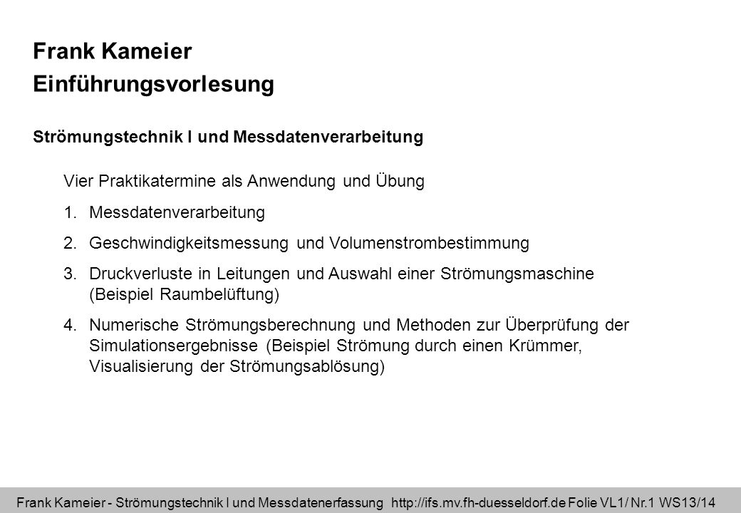 Frank Kameier - Strömungstechnik I und Messdatenerfassung http://ifs.mv.fh-duesseldorf.de Folie VL1/ Nr.12 WS13/14 Modalitäten: - vier Multiple-Choice-Tests a 3 Punkte =12 Punkte - eine Hausarbeit als Einzelarbeit, zur Auswahl stehen die drei Themen- komplexe 1.