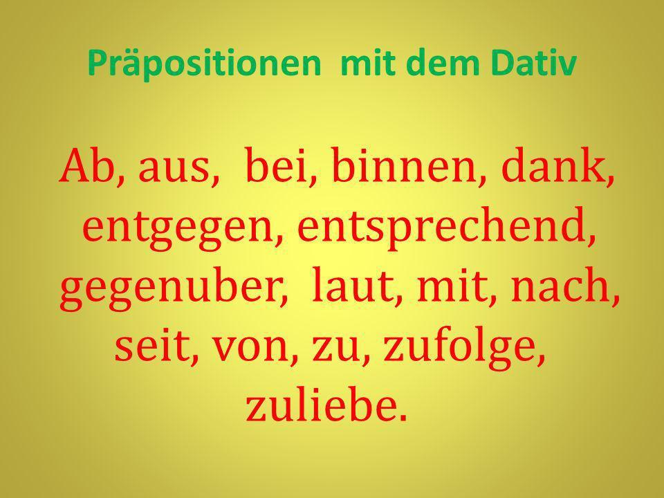 Präpositionen mit dem Dativ Ab, aus, bei, binnen, dank, entgegen, entsprechend, gegenuber, laut, mit, nach, seit, von, zu, zufolge, zuliebe.