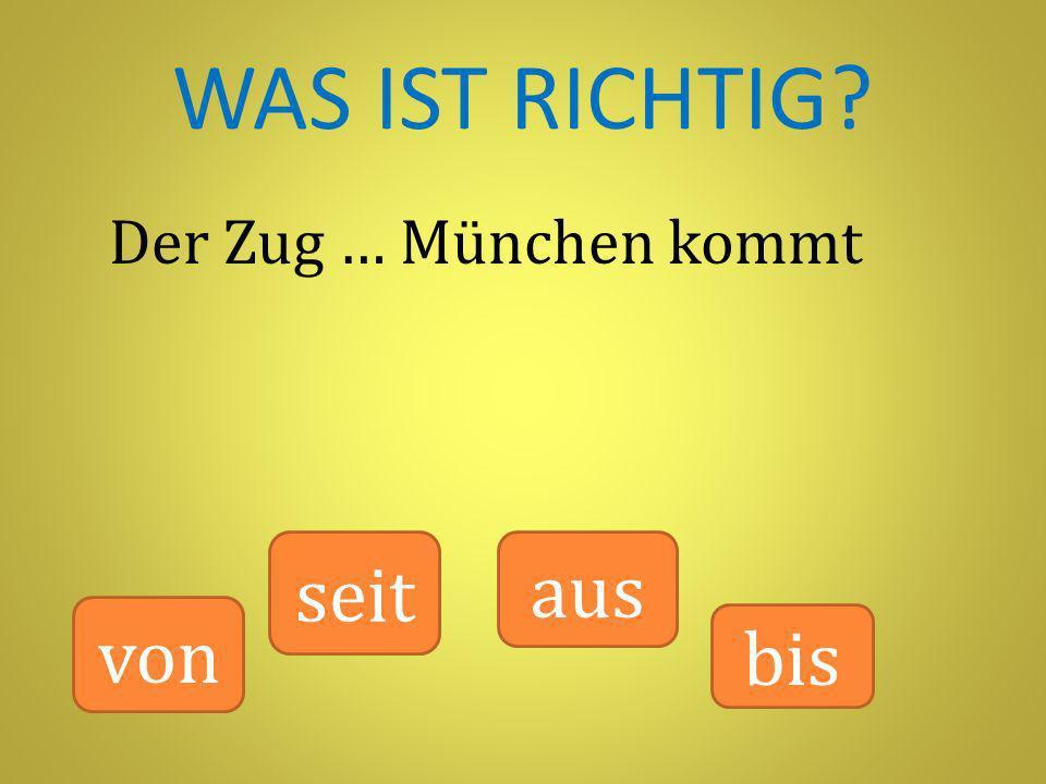 WAS IST RICHTIG? Der Zug … München kommt von seit bis aus
