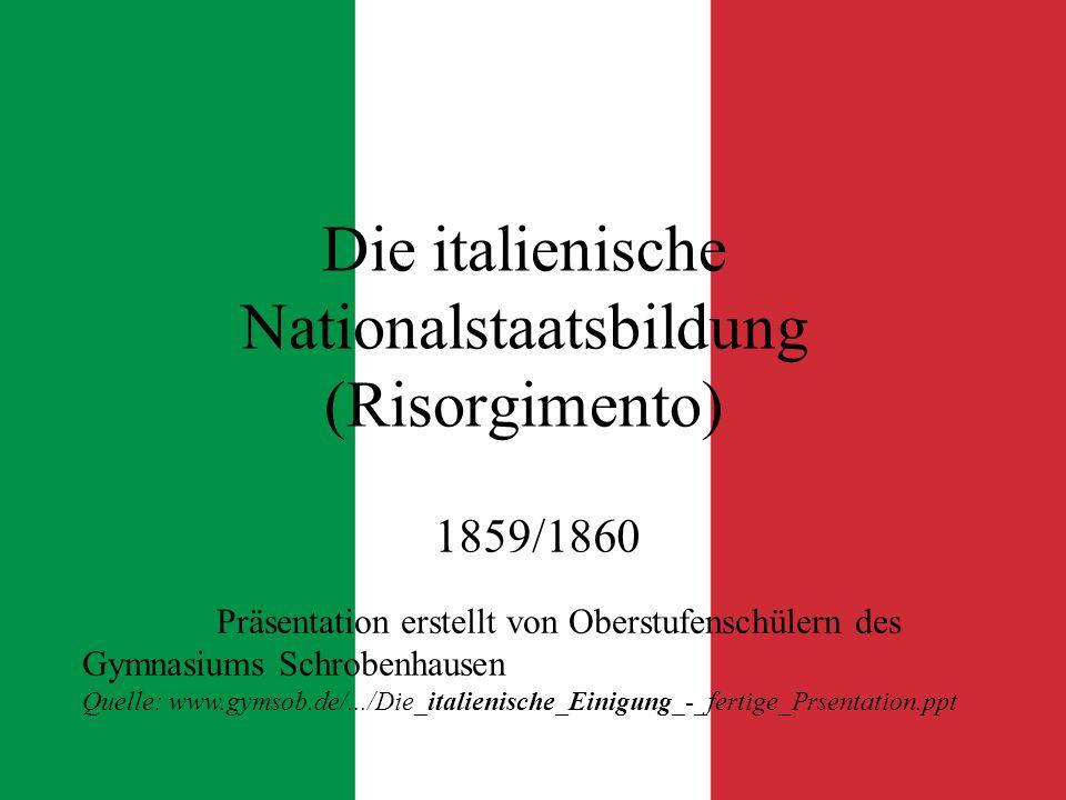 Die italienische Nationalstaatsbildung (Risorgimento) 1859/1860 Präsentation erstellt von Oberstufenschülern des Gymnasiums Schrobenhausen Quelle: www.gymsob.de/.../Die_italienische_Einigung_-_fertige_Prsentation.ppt