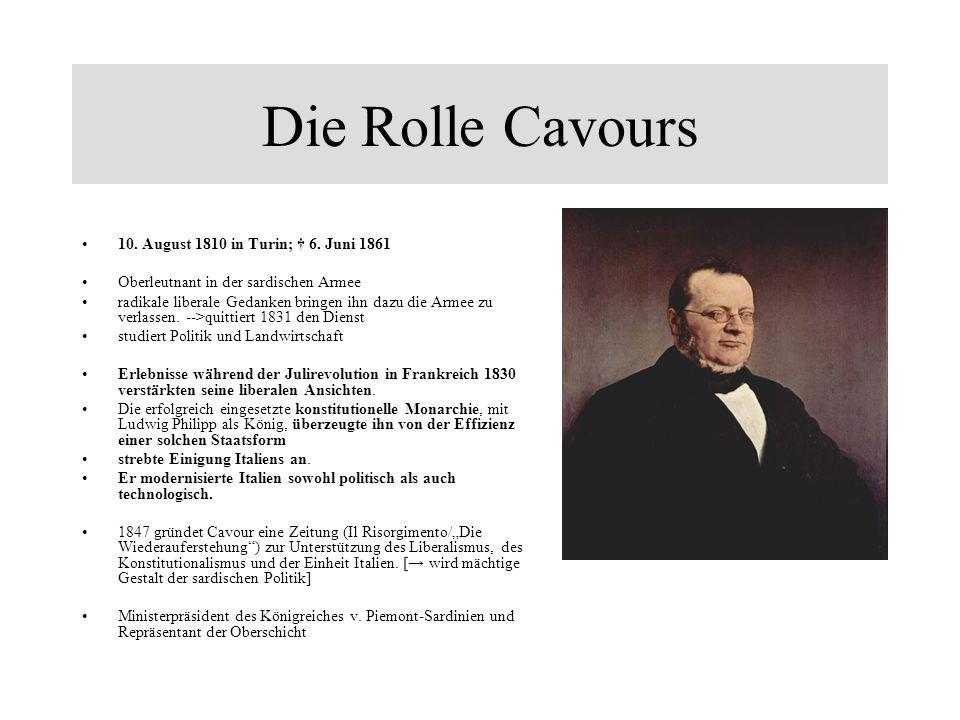 Die Rolle Cavours 10. August 1810 in Turin; 6. Juni 1861 Oberleutnant in der sardischen Armee radikale liberale Gedanken bringen ihn dazu die Armee zu