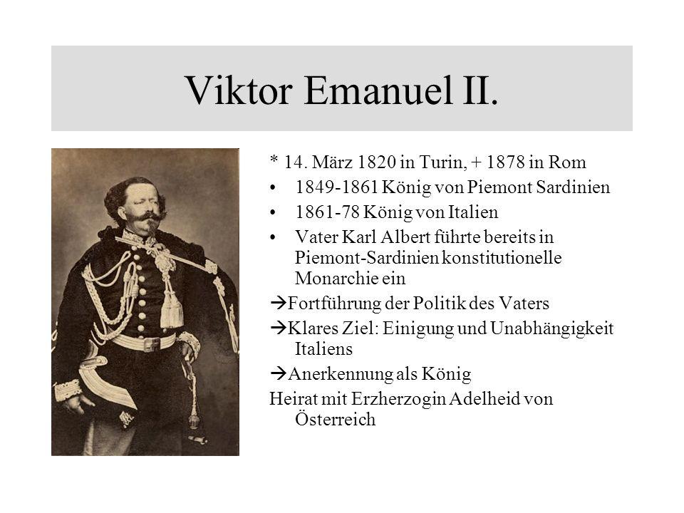 Viktor Emanuel II. * 14. März 1820 in Turin, + 1878 in Rom 1849-1861 König von Piemont Sardinien 1861-78 König von Italien Vater Karl Albert führte be